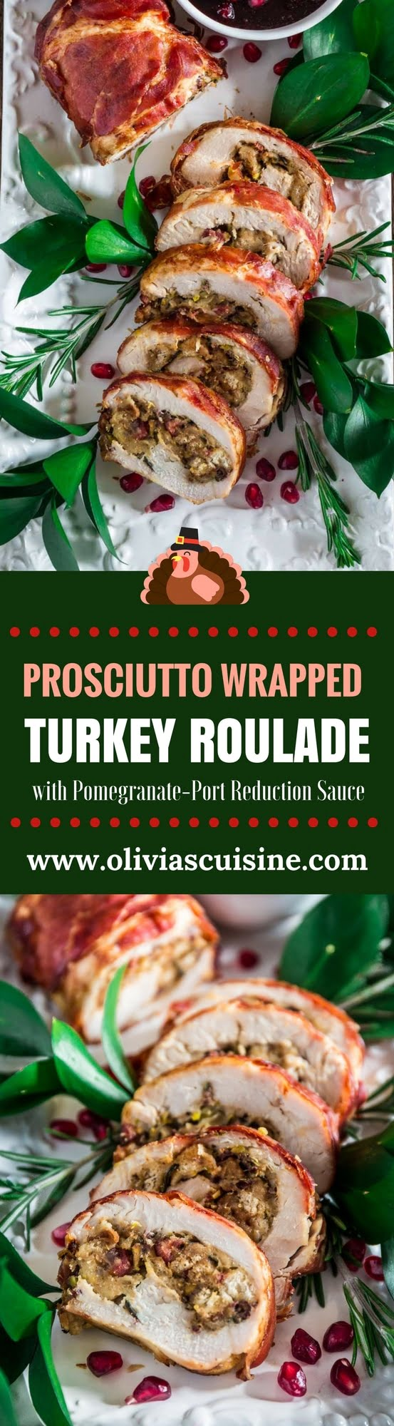 Prosciutto Wrapped Turkey Roulade with Pomegranate-Port Reduction Sauce | www.oliviascuisine.com | No time to roast a whole turkey? Knock the socks off your guests with this simple and quick to assemble turkey roulade. Moist, stuffed with pancetta, pistachio and cranberries, wrapped in Prosciutto di Parma and served with a lip-smacking pomegranate port reduction sauce. One bite and the holidays will never be the same again!